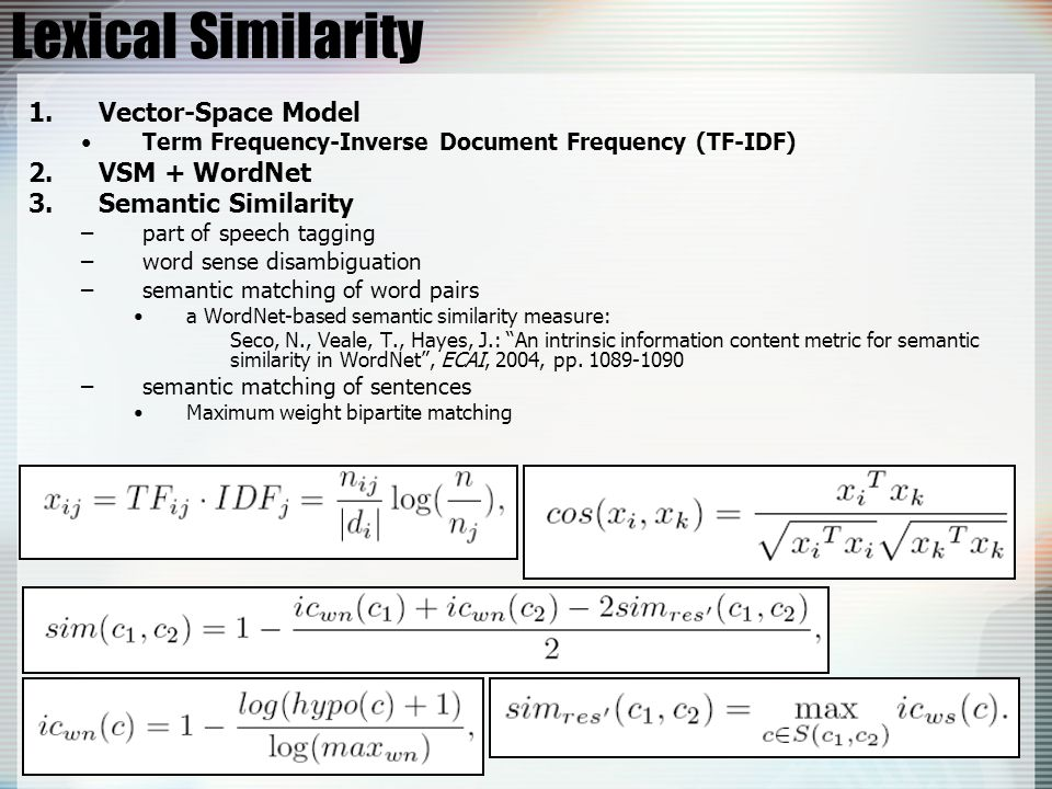 Lexical Similarity 1.Vector-Space Model Term Frequency-Inverse Document Frequency (TF-IDF) 2.VSM + WordNet 3.Semantic Similarity –part of speech tagging –word sense disambiguation –semantic matching of word pairs a WordNet-based semantic similarity measure: Seco, N., Veale, T., Hayes, J.: An intrinsic information content metric for semantic similarity in WordNet , ECAI, 2004, pp.