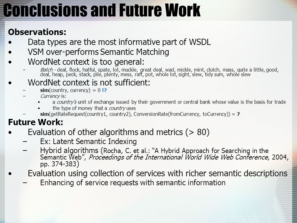 Conclusions and Future Work Observations: Data types are the most informative part of WSDL VSM over-performs Semantic Matching WordNet context is too general: –Batch - deal, flock, hatful, spate, lot, muckle, great deal, wad, mickle, mint, clutch, mass, quite a little, good, deal, heap, peck, stack, pile, plenty, mess, raft, pot, whole lot, sight, slew, tidy sum, whole slew WordNet context is not sufficient: –sim(country, currency) = 0 !.