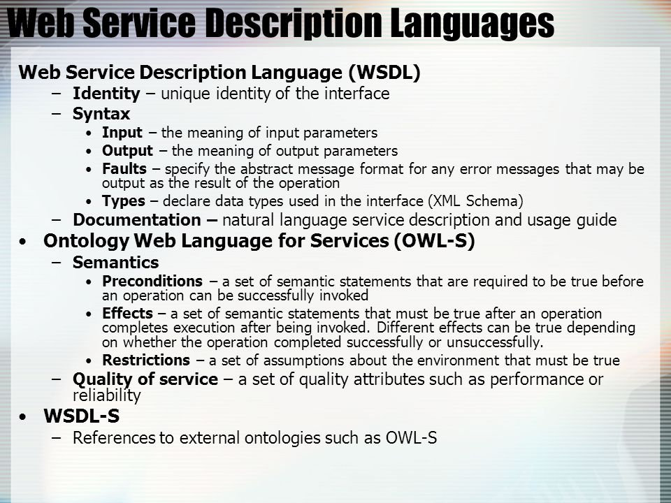 Web Service Description Languages Web Service Description Language (WSDL) –Identity – unique identity of the interface –Syntax Input – the meaning of input parameters Output – the meaning of output parameters Faults – specify the abstract message format for any error messages that may be output as the result of the operation Types – declare data types used in the interface (XML Schema) –Documentation – natural language service description and usage guide Ontology Web Language for Services (OWL-S) –Semantics Preconditions – a set of semantic statements that are required to be true before an operation can be successfully invoked Effects – a set of semantic statements that must be true after an operation completes execution after being invoked.