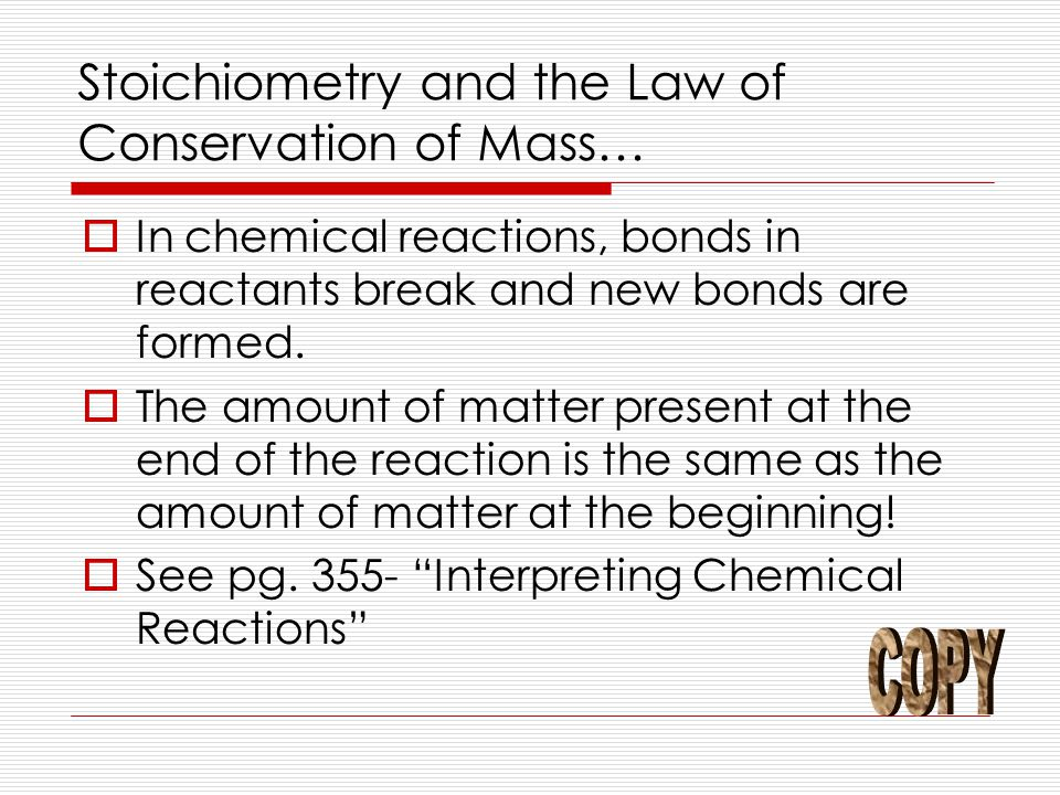 Stoichiometry and the Law of Conservation of Mass…  In chemical reactions, bonds in reactants break and new bonds are formed.  The amount of matter