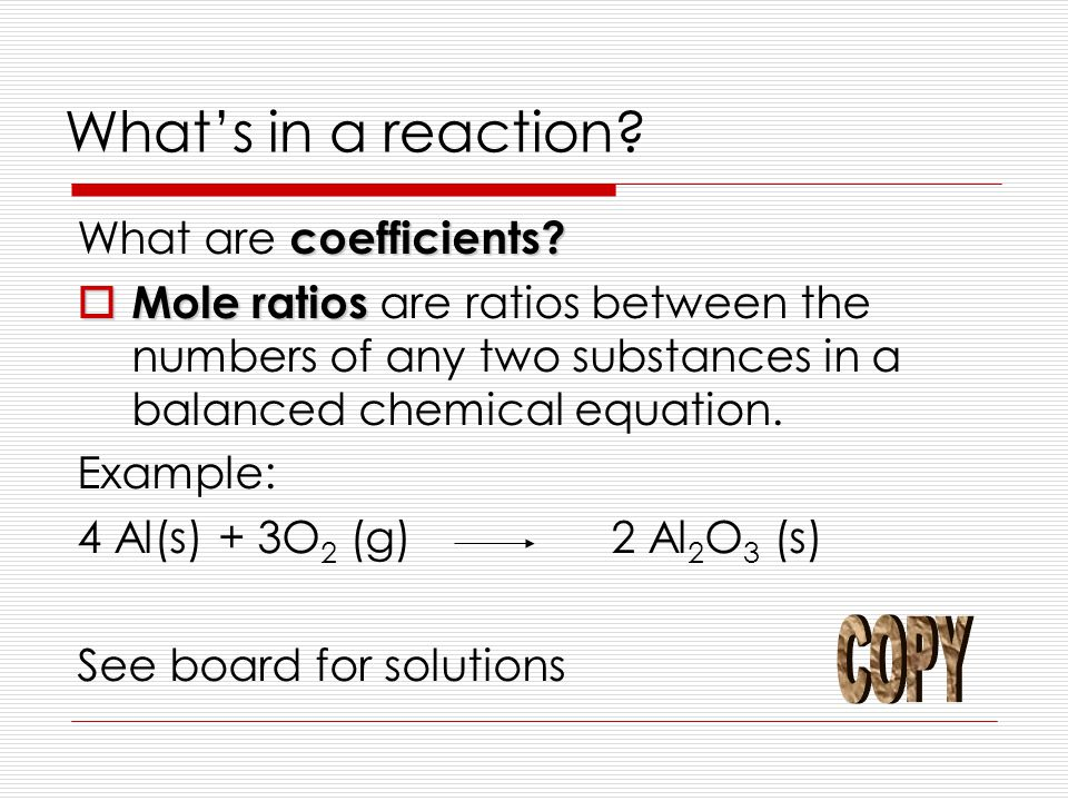 What's in a reaction? coefficients? What are coefficients?  Mole ratios  Mole ratios are ratios between the numbers of any two substances in a balan