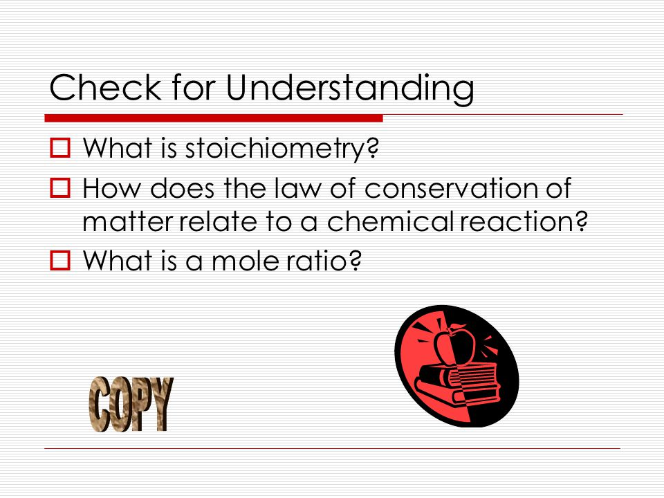 Check for Understanding  What is stoichiometry?  How does the law of conservation of matter relate to a chemical reaction?  What is a mole ratio?
