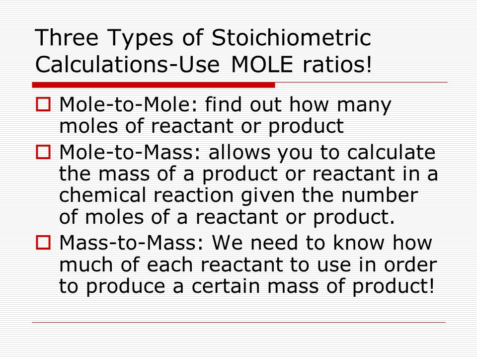 Three Types of Stoichiometric Calculations-Use MOLE ratios!  Mole-to-Mole: find out how many moles of reactant or product  Mole-to-Mass: allows you