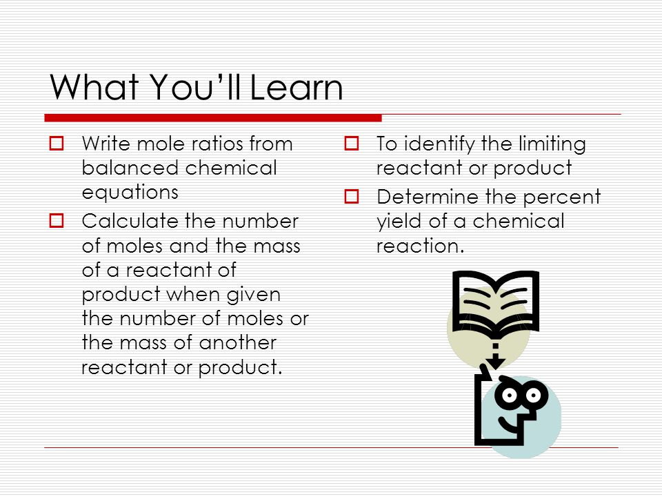 What You'll Learn  Write mole ratios from balanced chemical equations  Calculate the number of moles and the mass of a reactant of product when given the number of moles or the mass of another reactant or product.