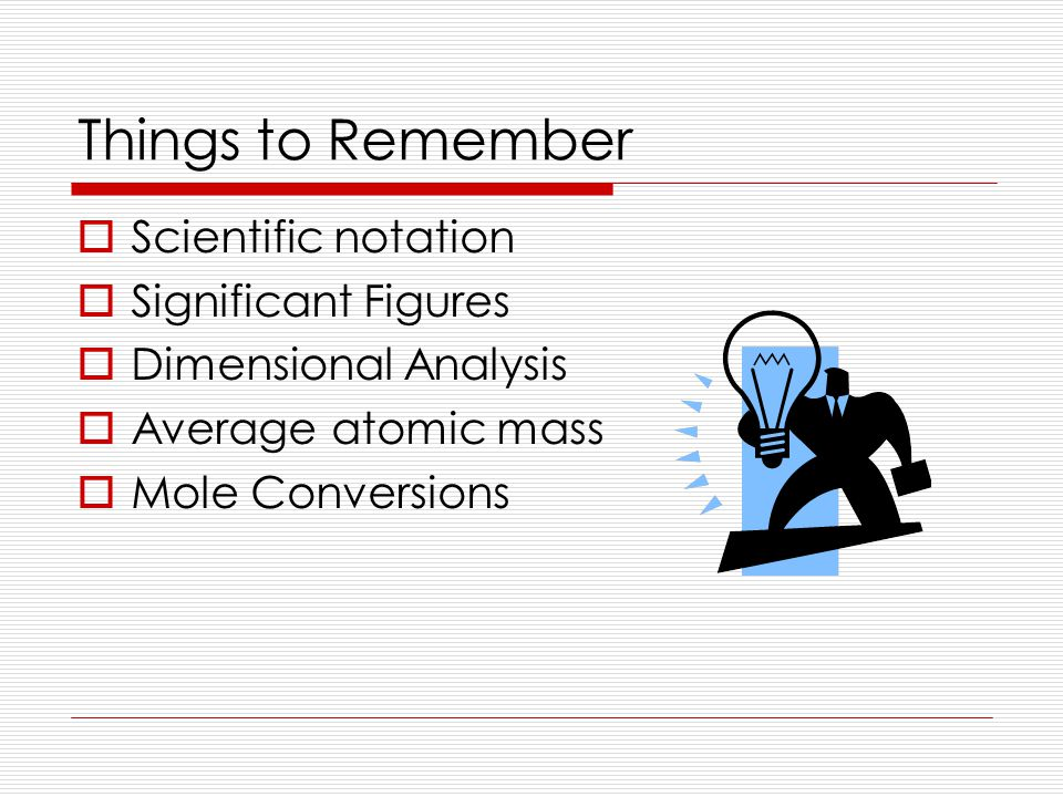 Things to Remember  Scientific notation  Significant Figures  Dimensional Analysis  Average atomic mass  Mole Conversions
