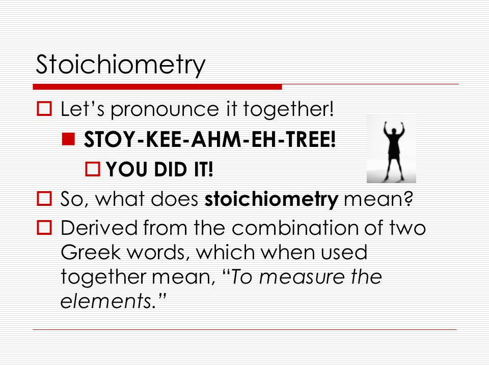 Stoichiometry  Let's pronounce it together! STOY-KEE-AHM-EH-TREE!  YOU DID IT!  So, what does stoichiometry mean?  Derived from the combination of