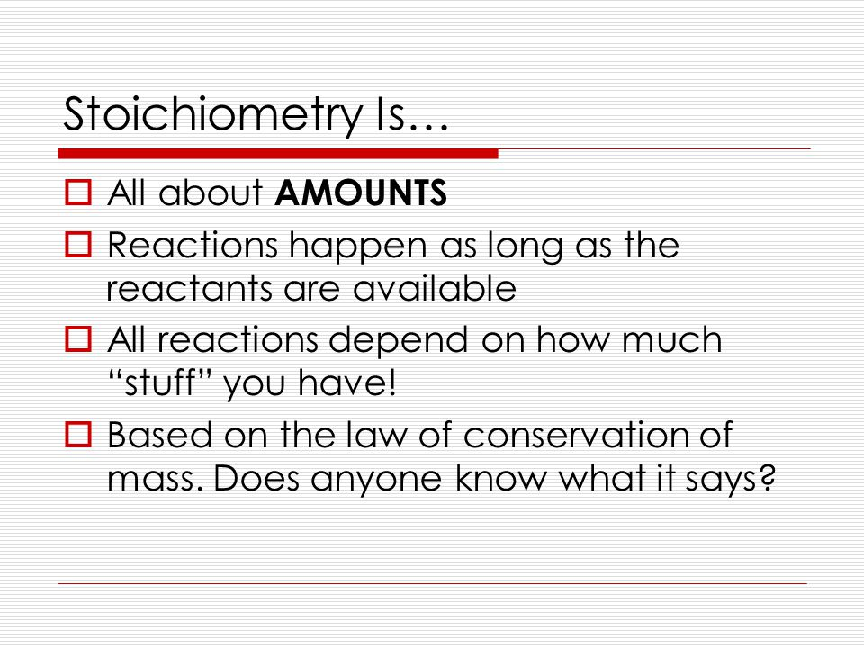 Stoichiometry Is…  All about AMOUNTS  Reactions happen as long as the reactants are available  All reactions depend on how much stuff you have.