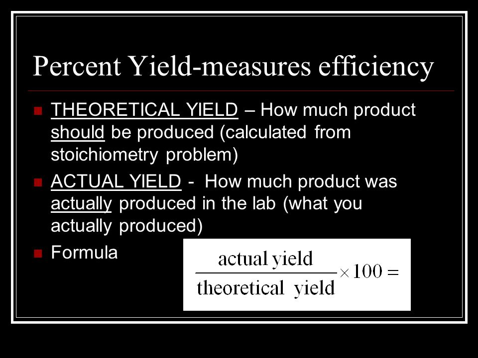 Percent Yield-measures efficiency THEORETICAL YIELD – How much product should be produced (calculated from stoichiometry problem) ACTUAL YIELD - How much product was actually produced in the lab (what you actually produced) Formula