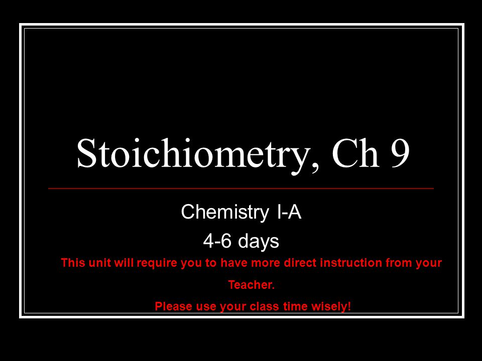 Stoichiometry, Ch 9 Chemistry I-A 4-6 days This unit will require you to have more direct instruction from your Teacher.