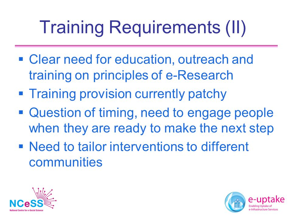 Training Requirements (II)  Clear need for education, outreach and training on principles of e-Research  Training provision currently patchy  Question of timing, need to engage people when they are ready to make the next step  Need to tailor interventions to different communities