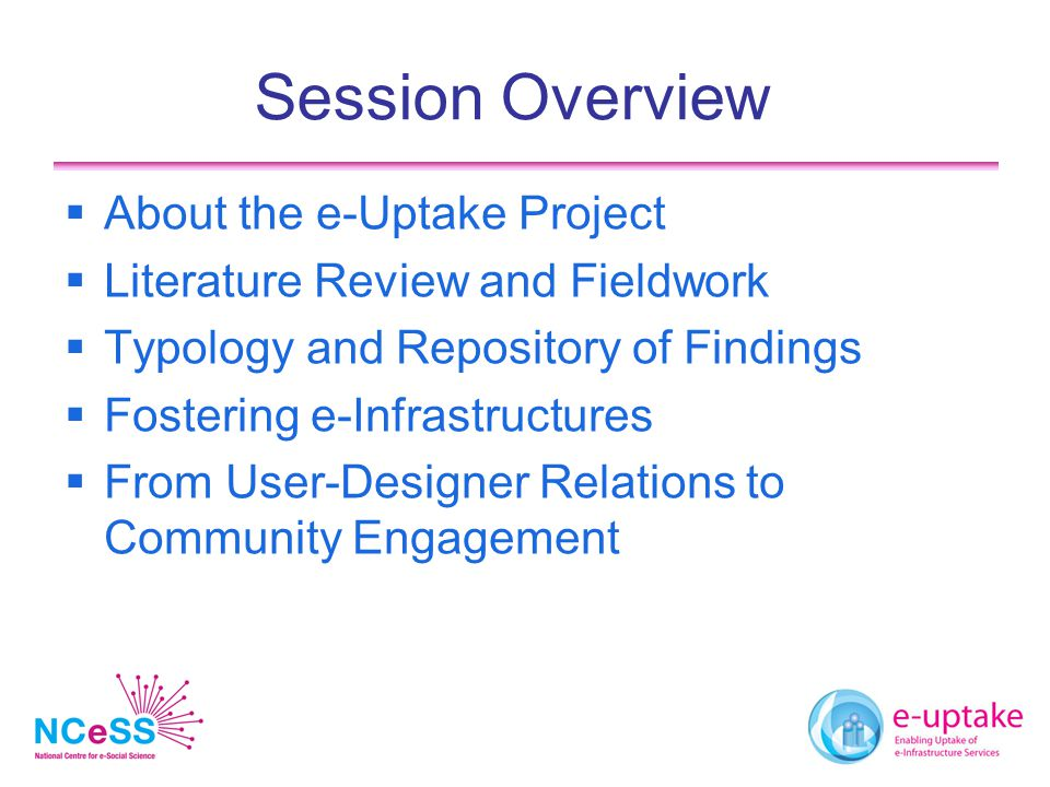 Session Overview  About the e-Uptake Project  Literature Review and Fieldwork  Typology and Repository of Findings  Fostering e-Infrastructures  From User-Designer Relations to Community Engagement