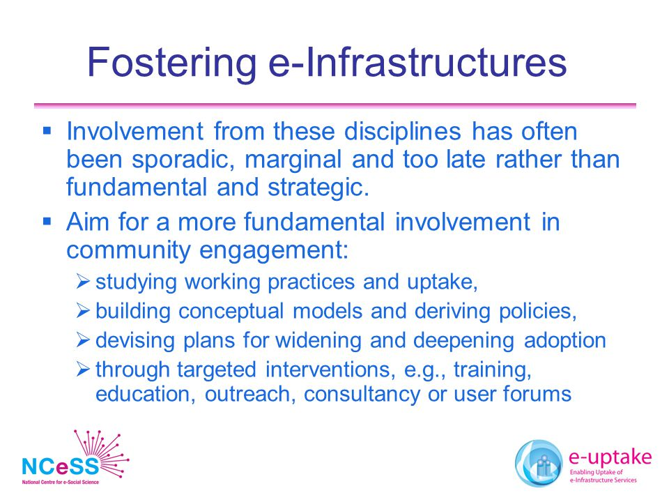 Fostering e-Infrastructures  Involvement from these disciplines has often been sporadic, marginal and too late rather than fundamental and strategic.