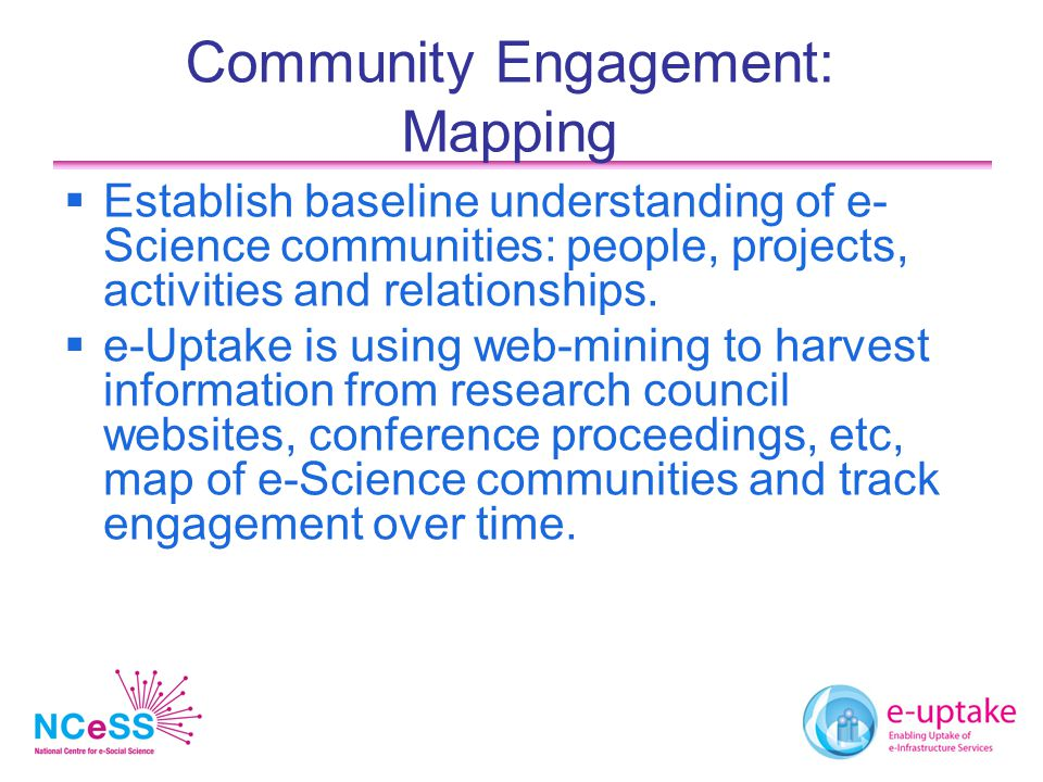 Community Engagement: Mapping  Establish baseline understanding of e- Science communities: people, projects, activities and relationships.