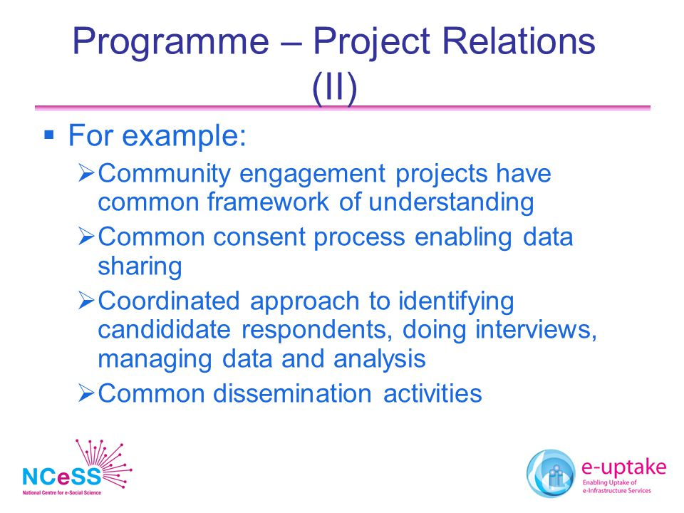 Programme – Project Relations (II)  For example:  Community engagement projects have common framework of understanding  Common consent process enabling data sharing  Coordinated approach to identifying candididate respondents, doing interviews, managing data and analysis  Common dissemination activities