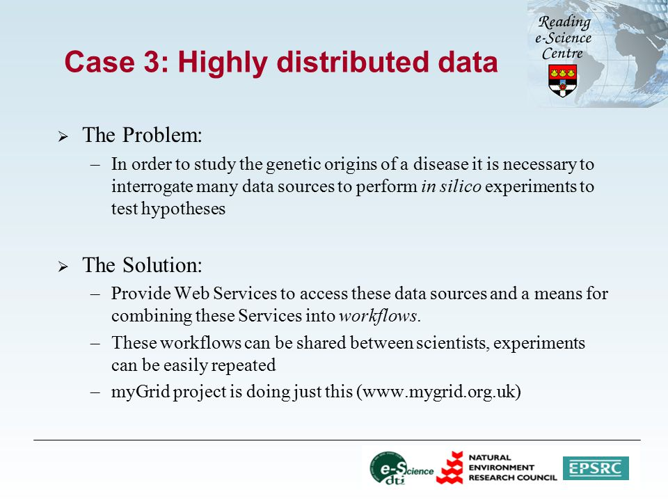 Case 3: Highly distributed data  The Problem: –In order to study the genetic origins of a disease it is necessary to interrogate many data sources to perform in silico experiments to test hypotheses  The Solution: –Provide Web Services to access these data sources and a means for combining these Services into workflows.