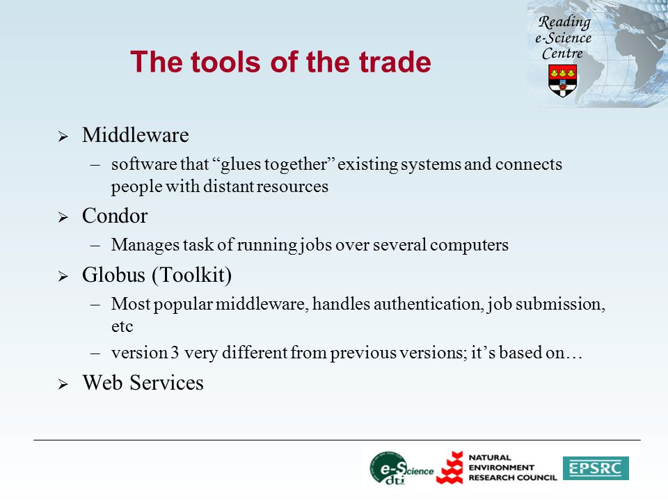 The tools of the trade  Middleware –software that glues together existing systems and connects people with distant resources  Condor –Manages task of running jobs over several computers  Globus (Toolkit) –Most popular middleware, handles authentication, job submission, etc –version 3 very different from previous versions; it's based on…  Web Services