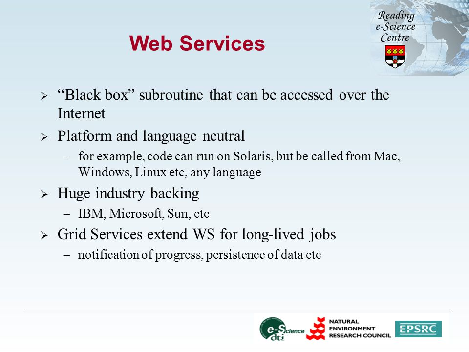 Web Services  Black box subroutine that can be accessed over the Internet  Platform and language neutral –for example, code can run on Solaris, but be called from Mac, Windows, Linux etc, any language  Huge industry backing –IBM, Microsoft, Sun, etc  Grid Services extend WS for long-lived jobs –notification of progress, persistence of data etc