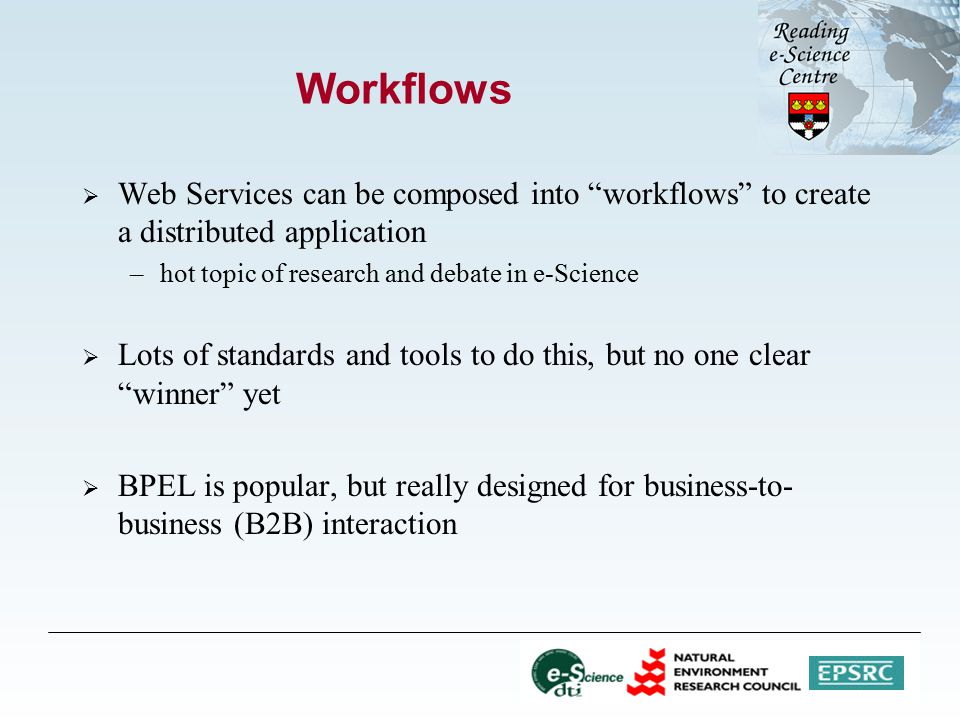 Workflows  Web Services can be composed into workflows to create a distributed application –hot topic of research and debate in e-Science  Lots of standards and tools to do this, but no one clear winner yet  BPEL is popular, but really designed for business-to- business (B2B) interaction