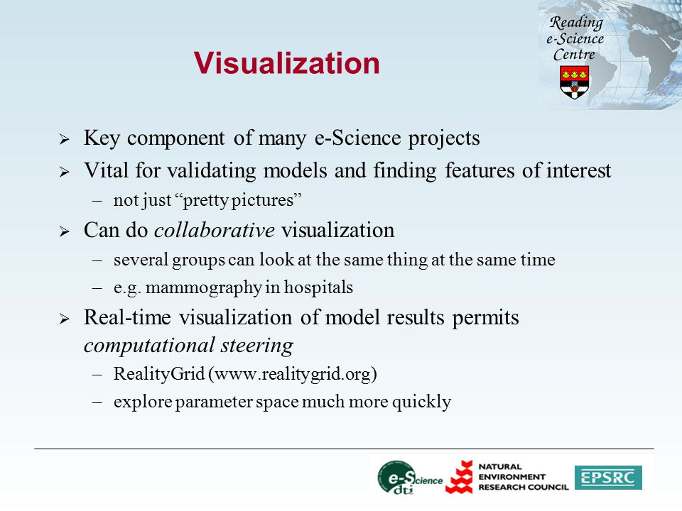 Visualization  Key component of many e-Science projects  Vital for validating models and finding features of interest –not just pretty pictures  Can do collaborative visualization –several groups can look at the same thing at the same time –e.g.