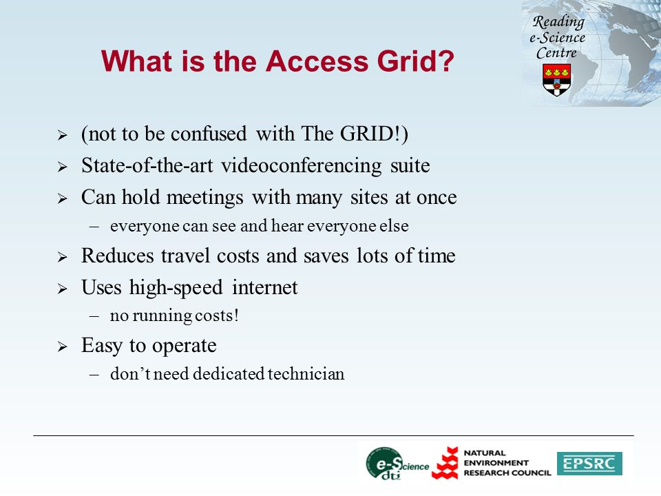 What is the Access Grid?  (not to be confused with The GRID!)  State-of-the-art videoconferencing suite  Can hold meetings with many sites at once