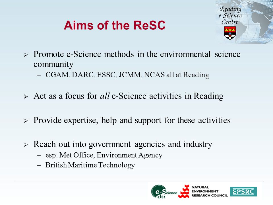 Aims of the ReSC  Promote e-Science methods in the environmental science community –CGAM, DARC, ESSC, JCMM, NCAS all at Reading  Act as a focus for all e-Science activities in Reading  Provide expertise, help and support for these activities  Reach out into government agencies and industry –esp.