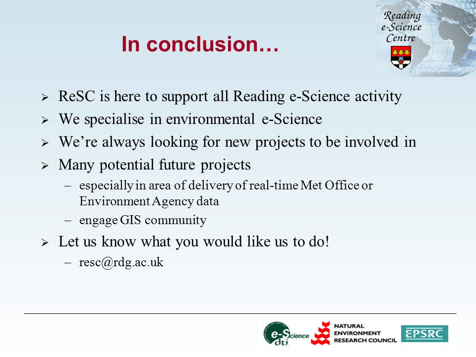 In conclusion…  ReSC is here to support all Reading e-Science activity  We specialise in environmental e-Science  We're always looking for new projects to be involved in  Many potential future projects –especially in area of delivery of real-time Met Office or Environment Agency data –engage GIS community  Let us know what you would like us to do.