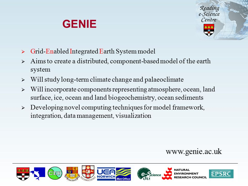 GENIE  Grid-Enabled Integrated Earth System model  Aims to create a distributed, component-based model of the earth system  Will study long-term climate change and palaeoclimate  Will incorporate components representing atmosphere, ocean, land surface, ice, ocean and land biogeochemistry, ocean sediments  Developing novel computing techniques for model framework, integration, data management, visualization www.genie.ac.uk