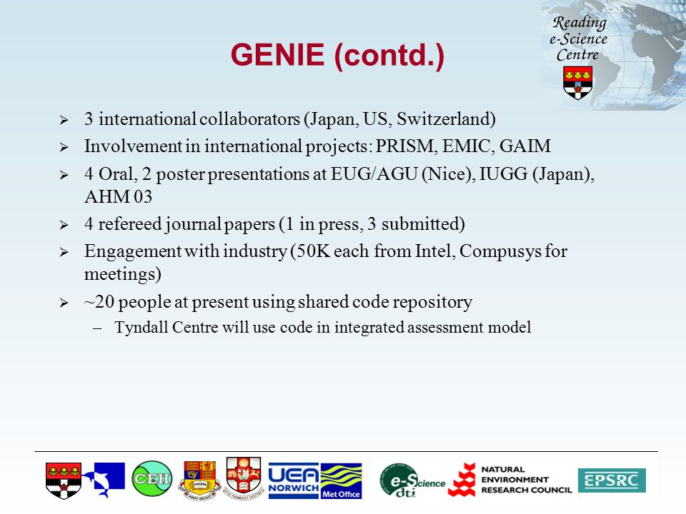 GENIE (contd.)  3 international collaborators (Japan, US, Switzerland)  Involvement in international projects: PRISM, EMIC, GAIM  4 Oral, 2 poster presentations at EUG/AGU (Nice), IUGG (Japan), AHM 03  4 refereed journal papers (1 in press, 3 submitted)  Engagement with industry (50K each from Intel, Compusys for meetings)  ~20 people at present using shared code repository –Tyndall Centre will use code in integrated assessment model