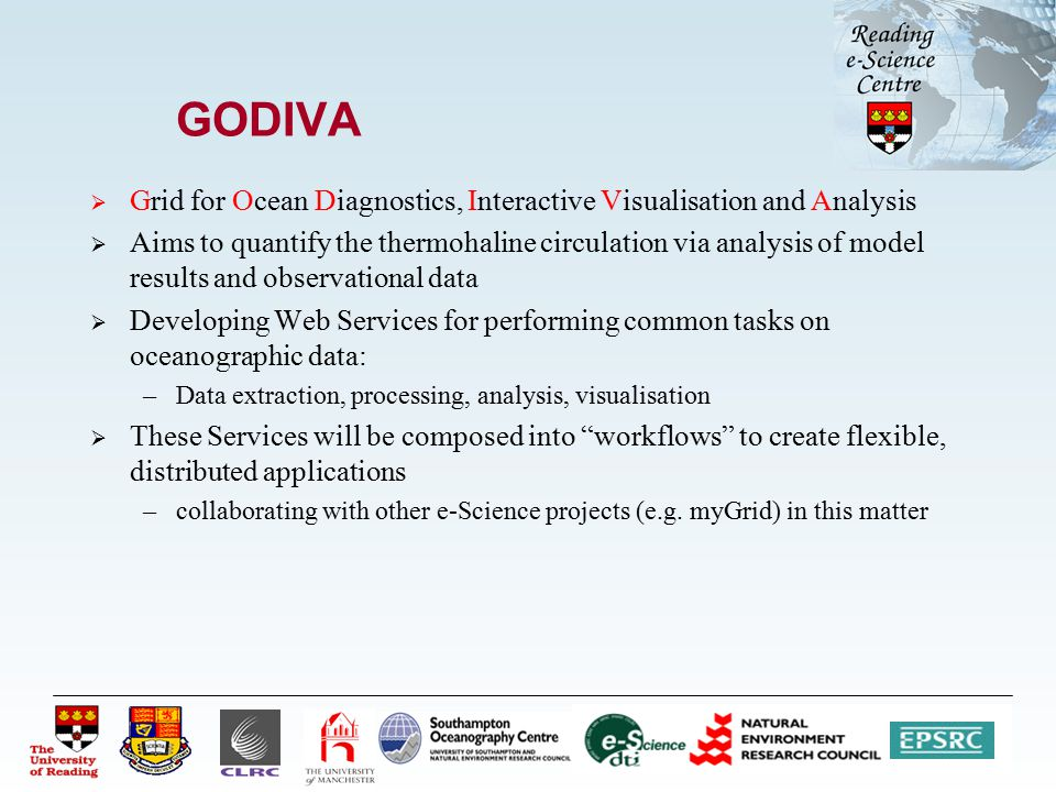 GODIVA  Grid for Ocean Diagnostics, Interactive Visualisation and Analysis  Aims to quantify the thermohaline circulation via analysis of model results and observational data  Developing Web Services for performing common tasks on oceanographic data: –Data extraction, processing, analysis, visualisation  These Services will be composed into workflows to create flexible, distributed applications –collaborating with other e-Science projects (e.g.