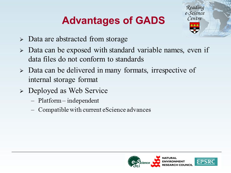 Advantages of GADS  Data are abstracted from storage  Data can be exposed with standard variable names, even if data files do not conform to standards  Data can be delivered in many formats, irrespective of internal storage format  Deployed as Web Service –Platform – independent –Compatible with current eScience advances