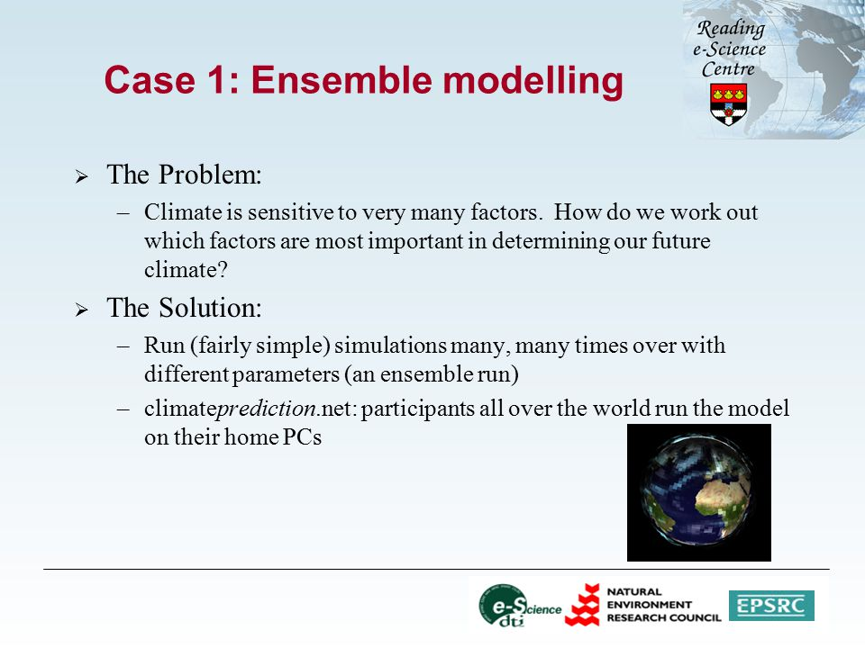Case 1: Ensemble modelling  The Problem: –Climate is sensitive to very many factors.