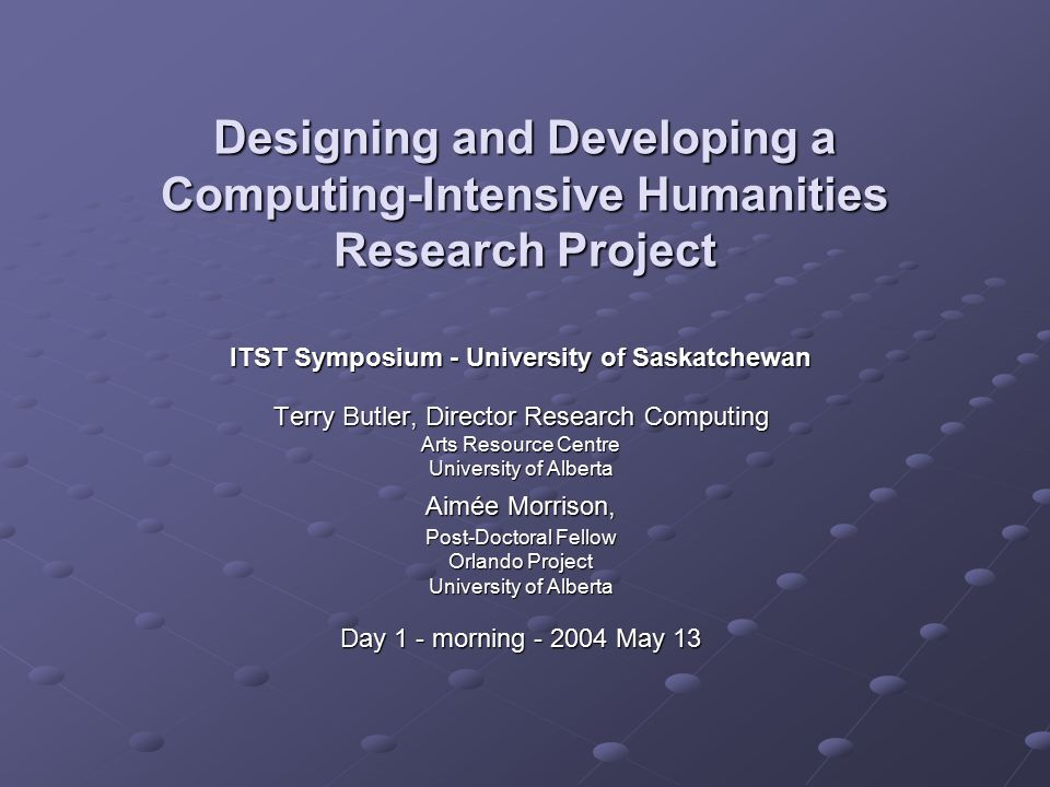 Designing and Developing a Computing-Intensive Humanities Research Project ITST Symposium - University of Saskatchewan Terry Butler, Director Research Computing Arts Resource Centre University of Alberta Aimée Morrison, Post-Doctoral Fellow Orlando Project University of Alberta Day 1 - morning - 2004 May 13