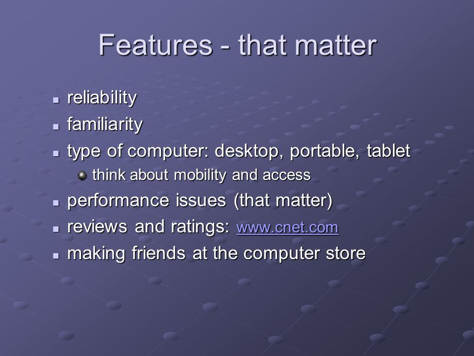 Features - that matter reliability reliability familiarity familiarity type of computer: desktop, portable, tablet type of computer: desktop, portable, tablet think about mobility and access think about mobility and access performance issues (that matter) performance issues (that matter) reviews and ratings: www.cnet.com reviews and ratings: www.cnet.com www.cnet.com making friends at the computer store making friends at the computer store