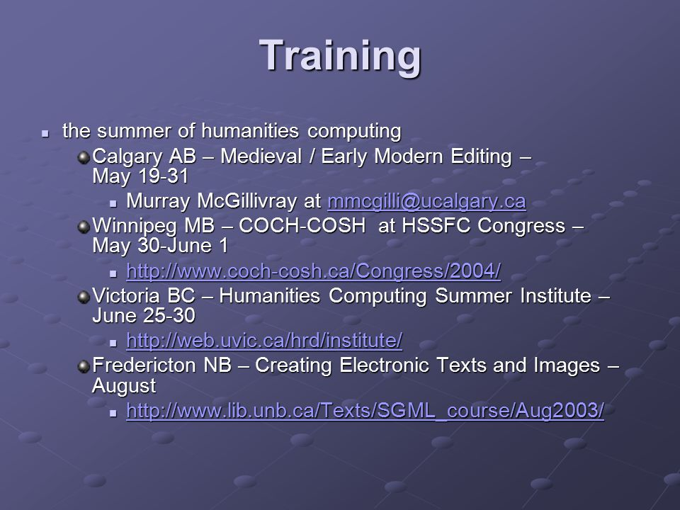 Training the summer of humanities computing the summer of humanities computing Calgary AB – Medieval / Early Modern Editing – May 19-31 Murray McGillivray at mmcgilli@ucalgary.ca Murray McGillivray at mmcgilli@ucalgary.cammcgilli@ucalgary.ca Winnipeg MB – COCH-COSH at HSSFC Congress – May 30-June 1 http://www.coch-cosh.ca/Congress/2004/ http://www.coch-cosh.ca/Congress/2004/ http://www.coch-cosh.ca/Congress/2004/ Victoria BC – Humanities Computing Summer Institute – June 25-30 http://web.uvic.ca/hrd/institute/ http://web.uvic.ca/hrd/institute/ http://web.uvic.ca/hrd/institute/ Fredericton NB – Creating Electronic Texts and Images – August http://www.lib.unb.ca/Texts/SGML_course/Aug2003/ http://www.lib.unb.ca/Texts/SGML_course/Aug2003/ http://www.lib.unb.ca/Texts/SGML_course/Aug2003/