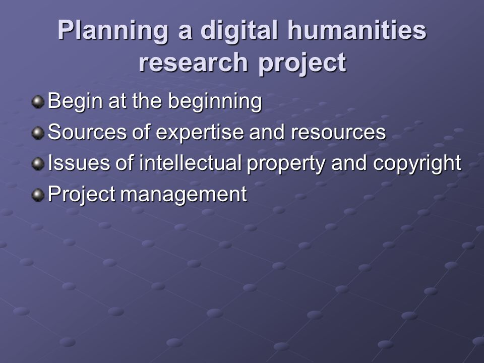 Planning a digital humanities research project Begin at the beginning Sources of expertise and resources Issues of intellectual property and copyright Project management