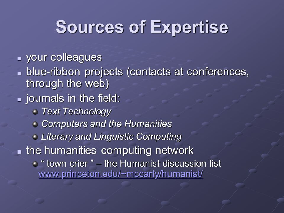 Sources of Expertise your colleagues your colleagues blue-ribbon projects (contacts at conferences, through the web) blue-ribbon projects (contacts at conferences, through the web) journals in the field: journals in the field: Text Technology Text Technology Computers and the Humanities Computers and the Humanities Literary and Linguistic Computing Literary and Linguistic Computing the humanities computing network the humanities computing network town crier – the Humanist discussion list www.princeton.edu/~mccarty/humanist/ town crier – the Humanist discussion list www.princeton.edu/~mccarty/humanist/ www.princeton.edu/~mccarty/humanist/
