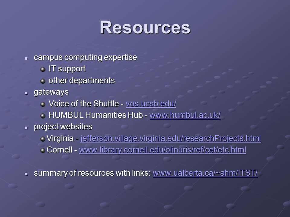 Resources campus computing expertise campus computing expertise IT support IT support other departments other departments gateways gateways Voice of the Shuttle - vos.ucsb.edu/ Voice of the Shuttle - vos.ucsb.edu/vos.ucsb.edu/ HUMBUL Humanities Hub - www.humbul.ac.uk/ HUMBUL Humanities Hub - www.humbul.ac.uk/www.humbul.ac.uk/ project websites project websites Virginia - jefferson.village.virginia.edu/researchProjects.html jefferson.village.virginia.edu/researchProjects.html Cornell - www.library.cornell.edu/olinuris/ref/cet/etc.html www.library.cornell.edu/olinuris/ref/cet/etc.html summary of resources with links: www.ualberta.ca/~ahm/ITST/ summary of resources with links: www.ualberta.ca/~ahm/ITST/www.ualberta.ca/~ahm/ITST/