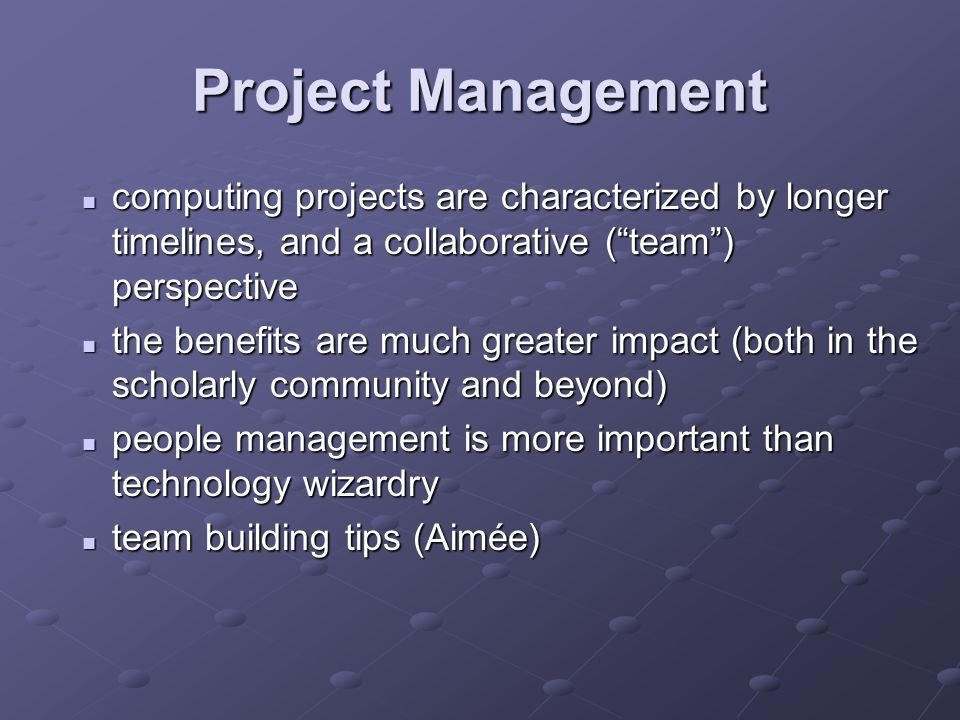 Project Management computing projects are characterized by longer timelines, and a collaborative ( team ) perspective computing projects are characterized by longer timelines, and a collaborative ( team ) perspective the benefits are much greater impact (both in the scholarly community and beyond) the benefits are much greater impact (both in the scholarly community and beyond) people management is more important than technology wizardry people management is more important than technology wizardry team building tips (Aimée) team building tips (Aimée)