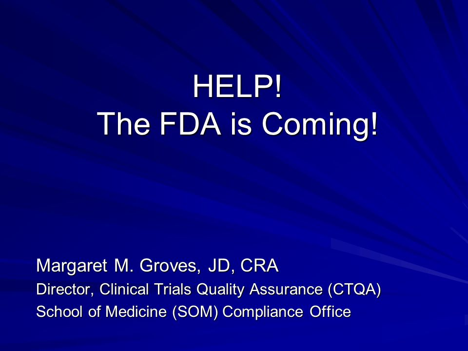 HELP! The FDA is Coming! Margaret M. Groves, JD, CRA Director, Clinical Trials Quality Assurance (CTQA) School of Medicine (SOM) Compliance Office