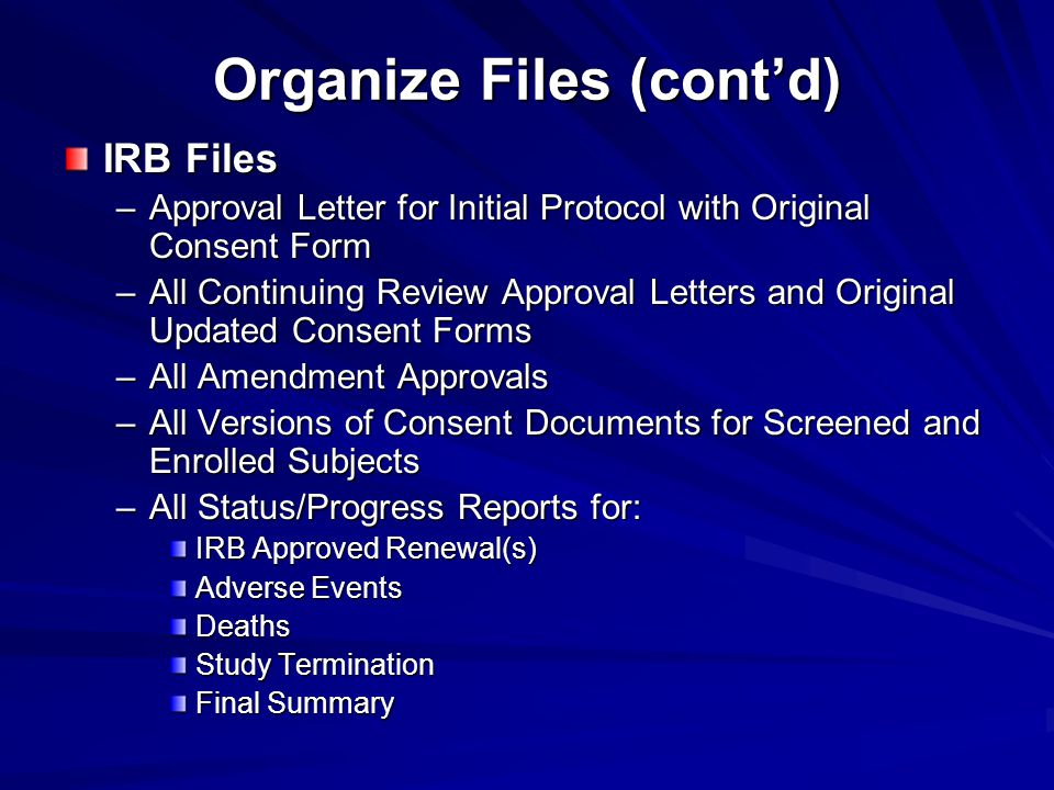 Organize Files (cont'd) IRB Files –Approval Letter for Initial Protocol with Original Consent Form –All Continuing Review Approval Letters and Original Updated Consent Forms –All Amendment Approvals –All Versions of Consent Documents for Screened and Enrolled Subjects –All Status/Progress Reports for: IRB Approved Renewal(s) Adverse Events Deaths Study Termination Final Summary