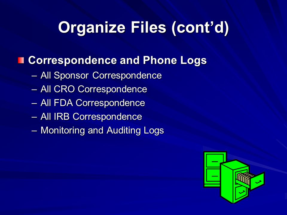 Organize Files (cont'd) Correspondence and Phone Logs –All Sponsor Correspondence –All CRO Correspondence –All FDA Correspondence –All IRB Corresponde