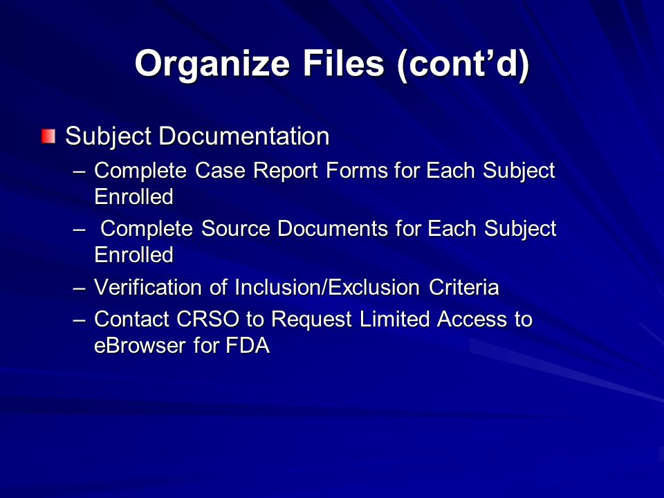 Organize Files (cont'd) Subject Documentation –Complete Case Report Forms for Each Subject Enrolled – Complete Source Documents for Each Subject Enrol