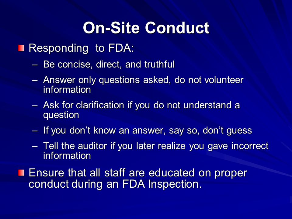 On-Site Conduct Responding to FDA: –Be concise, direct, and truthful –Answer only questions asked, do not volunteer information –Ask for clarification