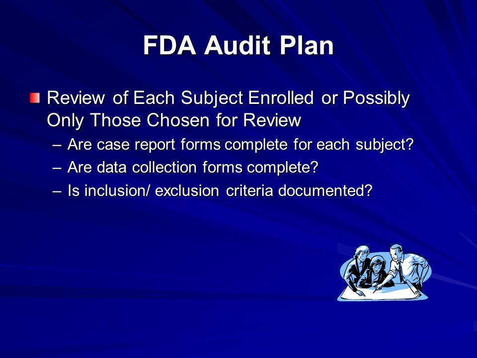 FDA Audit Plan Review of Each Subject Enrolled or Possibly Only Those Chosen for Review –Are case report forms complete for each subject.