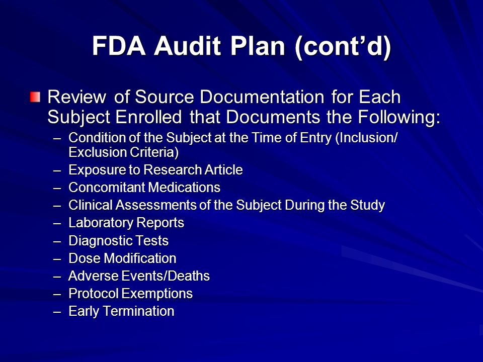 FDA Audit Plan (cont'd) Review of Source Documentation for Each Subject Enrolled that Documents the Following: –Condition of the Subject at the Time o