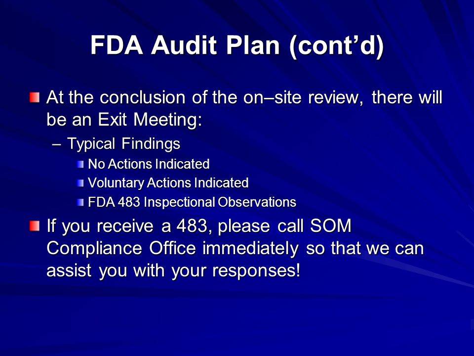 FDA Audit Plan (cont'd) At the conclusion of the on–site review, there will be an Exit Meeting: –Typical Findings No Actions Indicated Voluntary Actions Indicated FDA 483 Inspectional Observations If you receive a 483, please call SOM Compliance Office immediately so that we can assist you with your responses!