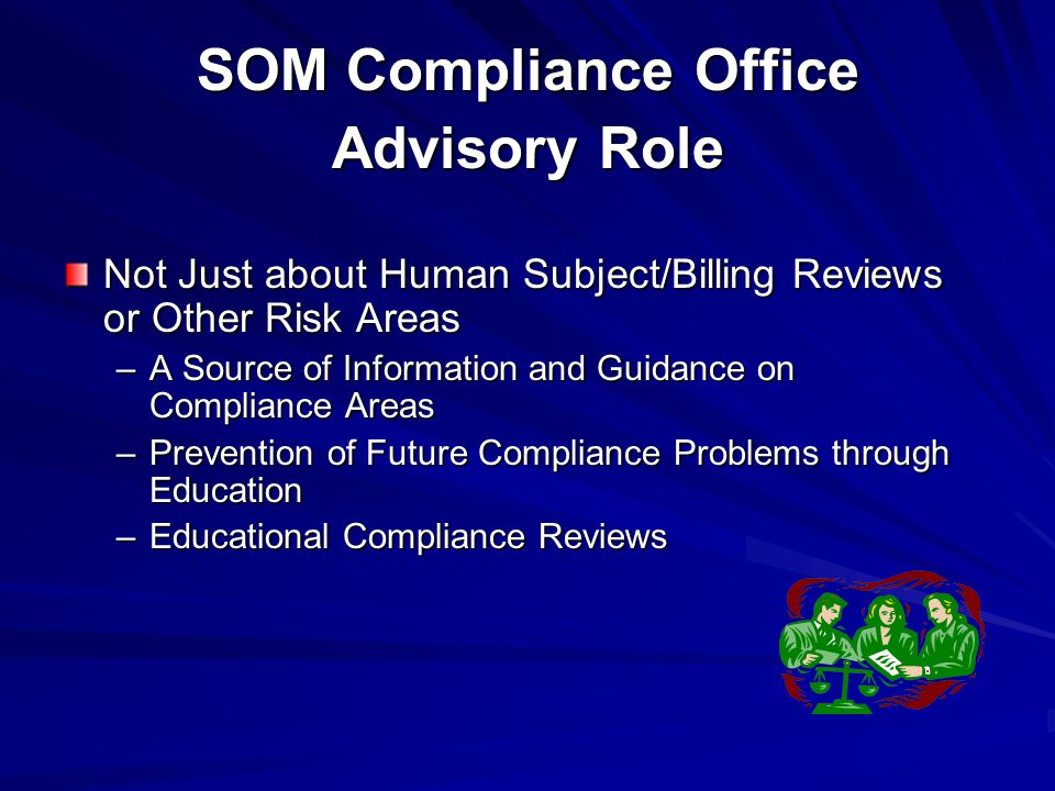 SOM Compliance Office Advisory Role Not Just about Human Subject/Billing Reviews or Other Risk Areas –A Source of Information and Guidance on Compliance Areas –Prevention of Future Compliance Problems through Education –Educational Compliance Reviews