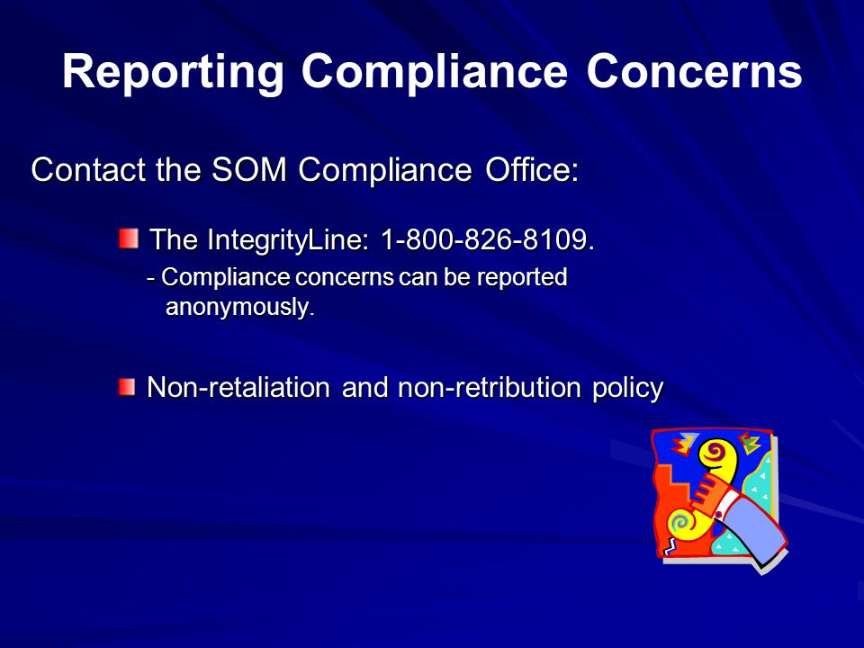 Contact the SOM Compliance Office: The IntegrityLine: 1-800-826-8109. - Compliance concerns can be reported anonymously. The IntegrityLine: 1-800-826-