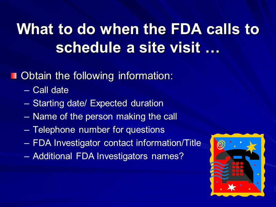 What to do when the FDA calls to schedule a site visit … Obtain the following information: – –Call date – –Starting date/ Expected duration – –Name of