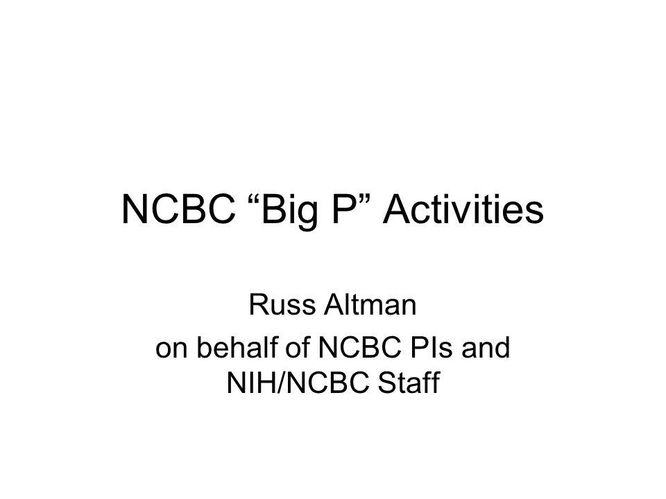"NCBC ""Big P"" Activities Russ Altman on behalf of NCBC PIs and NIH/NCBC Staff"
